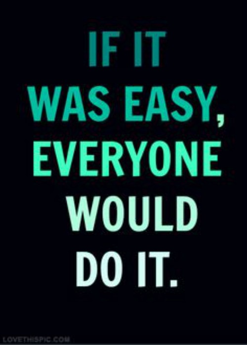 If it was easy everyone would do it